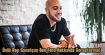 Ünlü Rap Sanatçısı Ben Fero Hakkında Soruşturma!