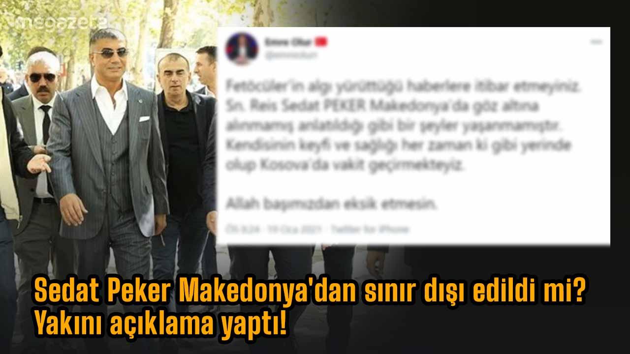 Sedat Peker Makedonya'dan sınır dışı edildi mi? Yakını açıklama yaptı!